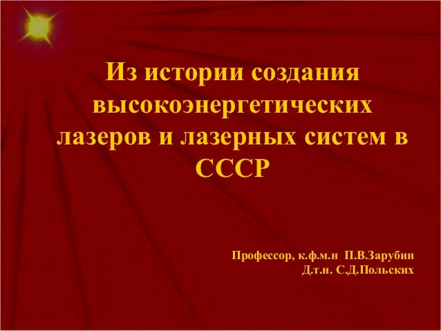 Из истории создания высокоэнергетических лазеров и лазерных систем в СССР Профессор, к.ф.м.н П.В.Зарубин Д.т.н. С.Д.Польск...