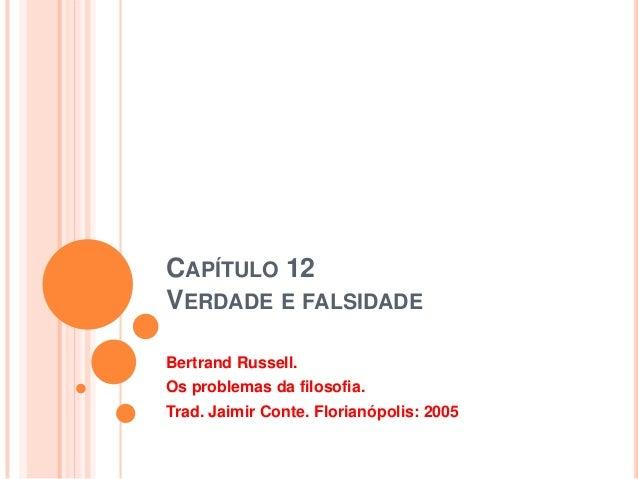 CAPÍTULO 12VERDADE E FALSIDADEBertrand Russell.Os problemas da filosofia.Trad. Jaimir Conte. Florianópolis: 2005