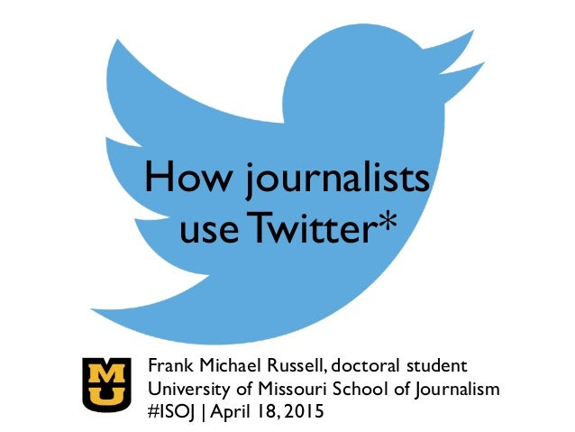 How journalists use Twitter* Frank Michael Russell, doctoral student! University of Missouri School of Journalism! #ISOJ ...