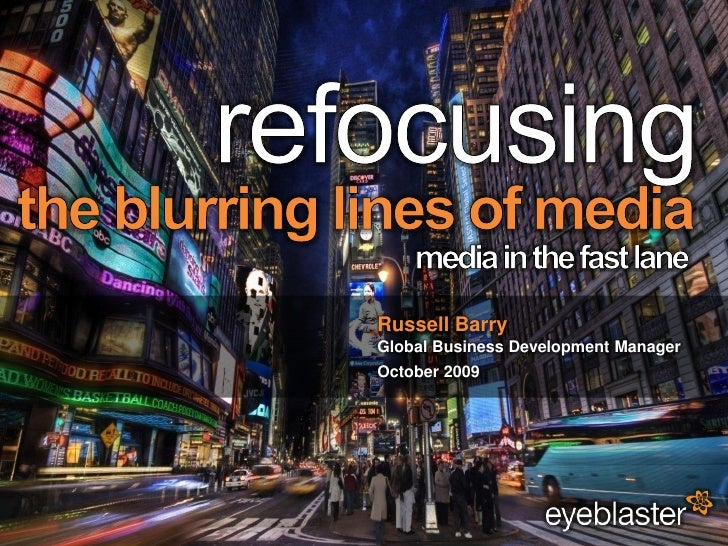 refocusing<br />the blurring lines of media<br />media in the fast lane<br />Russell Barry<br />Global Business Developmen...
