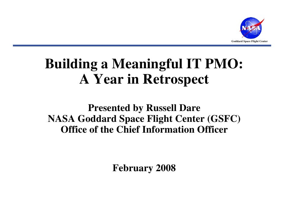 Goddard Space Flight CenterBuilding a Meaningful IT PMO:     A Year in Retrospect        Presented by Russell DareNASA God...