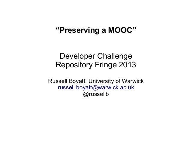 """""""Preserving a MOOC"""" Developer Challenge Repository Fringe 2013 Russell Boyatt, University of Warwick russell.boyatt@warwic..."""