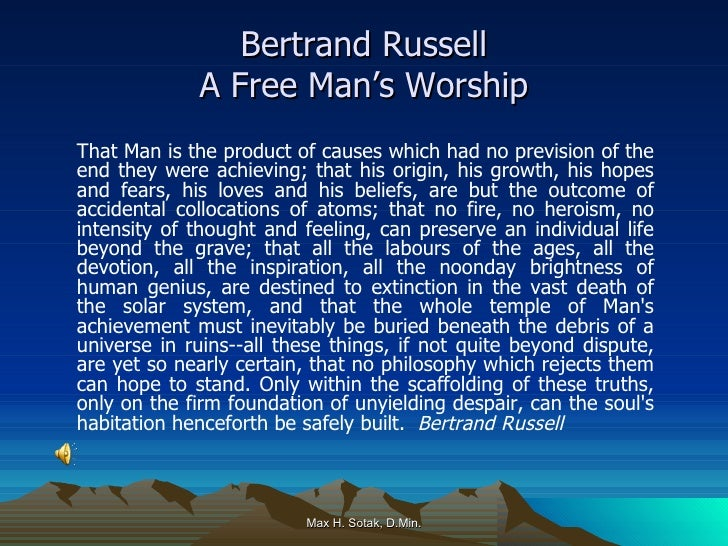 Bertrand Russell A Free Man's Worship <ul><li>That Man is the product of causes which had no prevision of the end they wer...