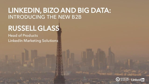 RUSSELL GLASS Head of Products LinkedIn Marketing Solutions LINKEDIN, BIZO AND BIG DATA: INTRODUCING THE NEW B2B