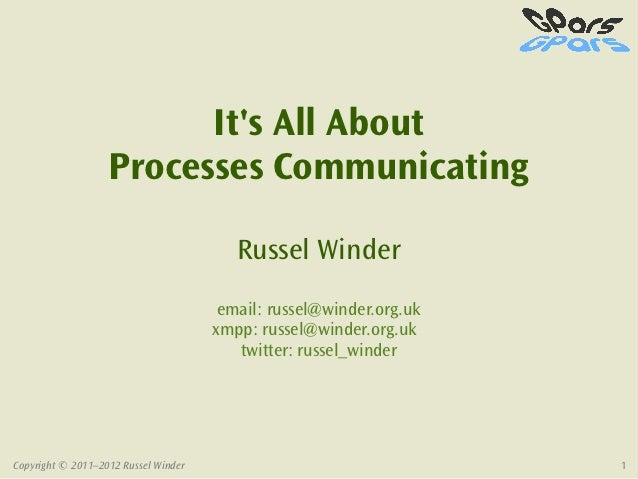 Its All About                   Processes Communicating                                         Russel Winder             ...