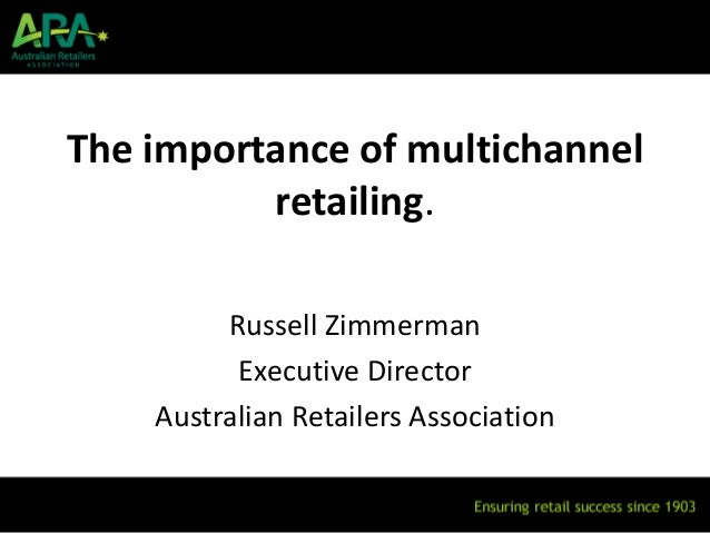 The importance of multichannel          retailing.         Russell Zimmerman          Executive Director    Australian Ret...