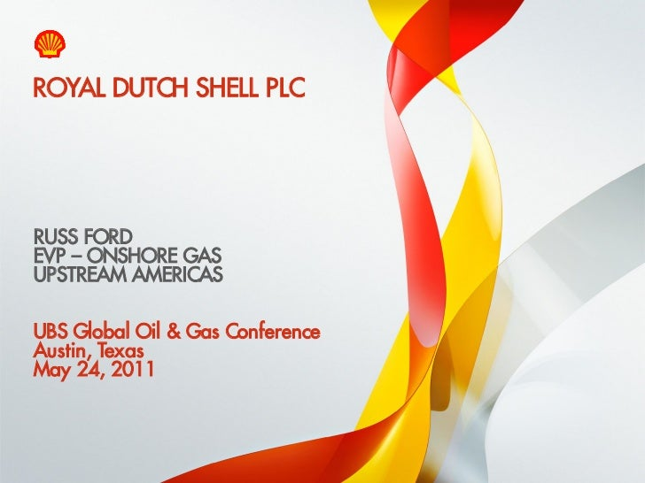 ROYAL DUTCH SHELL PLC    RUSS FORD    EVP – ONSHORE GAS    UPSTREAM AMERICAS    UBS Global Oil & Gas Conference    Austin,...