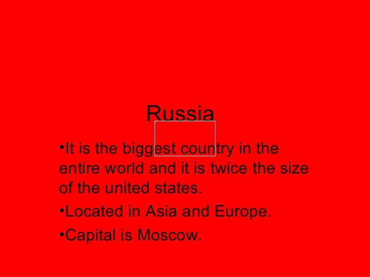 Russia <ul><li>It is the biggest country in the entire world and it is twice the size of the united states.  </li></ul><ul...