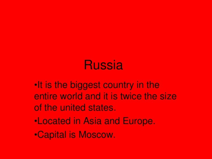 Russia•It is the biggest country in theentire world and it is twice the sizeof the united states.•Located in Asia and Euro...