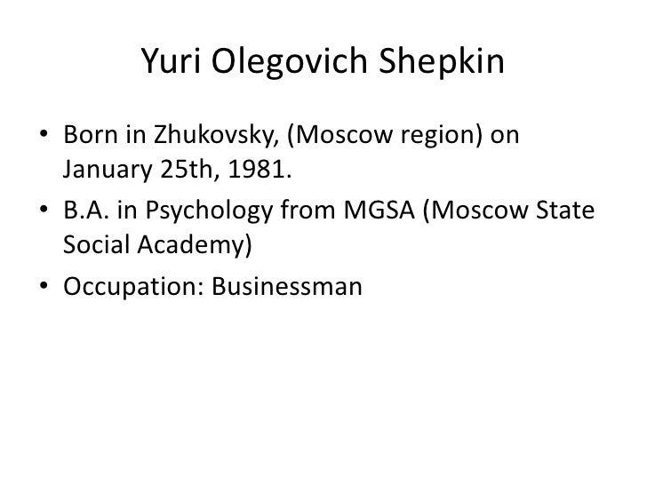 Yuri OlegovichShepkin<br />Born in Zhukovsky, (Moscowregion) onJanuary 25th, 1981.<br />B.A. in Psychologyfrom MGSA (Mosco...