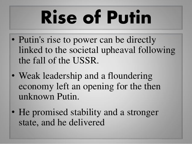 Rise of Putin • Putin's rise to power can be directly linked to the societal upheaval following the fall of the USSR. • We...