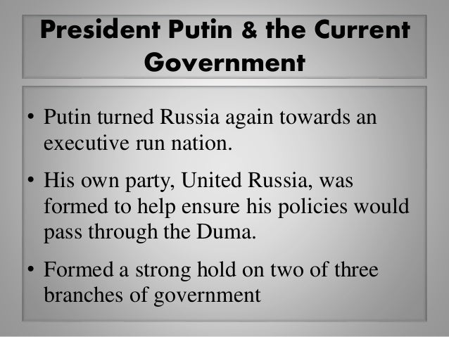 President Putin & the Current Government • Putin turned Russia again towards an executive run nation. • His own party, Uni...
