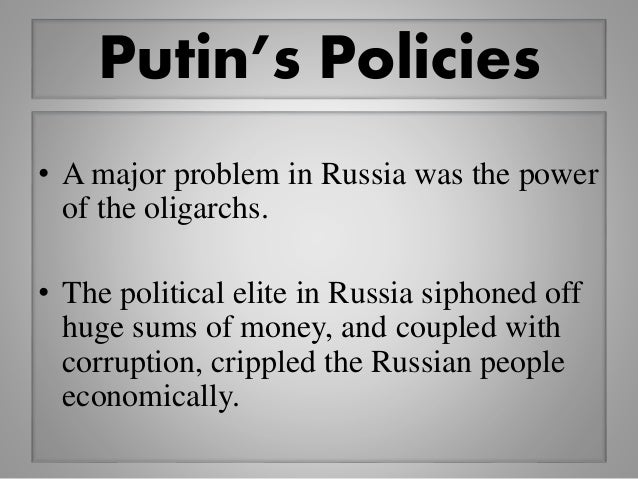 Putin's Policies • A major problem in Russia was the power of the oligarchs. • The political elite in Russia siphoned off ...