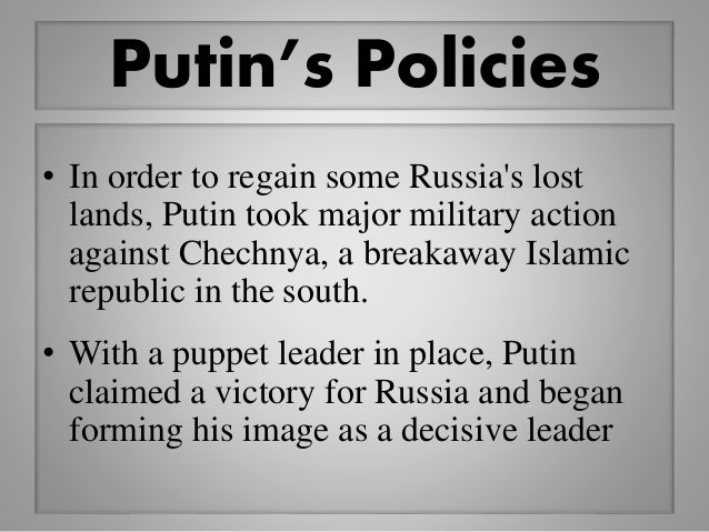 Putin's Policies • In order to regain some Russia's lost lands, Putin took major military action against Chechnya, a break...