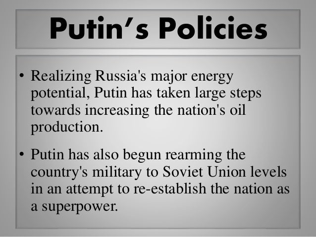 Putin's Policies • Realizing Russia's major energy potential, Putin has taken large steps towards increasing the nation's ...
