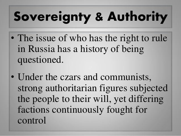 Sovereignty & Authority • The issue of who has the right to rule in Russia has a history of being questioned. • Under the ...