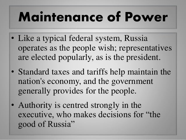 Maintenance of Power • Like a typical federal system, Russia operates as the people wish; representatives are elected popu...