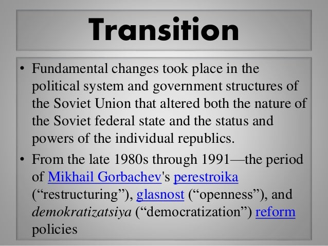 Transition • Fundamental changes took place in the political system and government structures of the Soviet Union that alt...