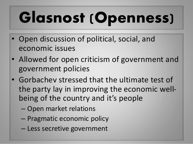Glasnost (Openness) • Open discussion of political, social, and economic issues • Allowed for open criticism of government...