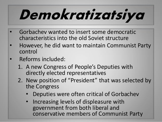 Demokratizatsiya • Gorbachev wanted to insert some democratic characteristics into the old Soviet structure • However, he ...