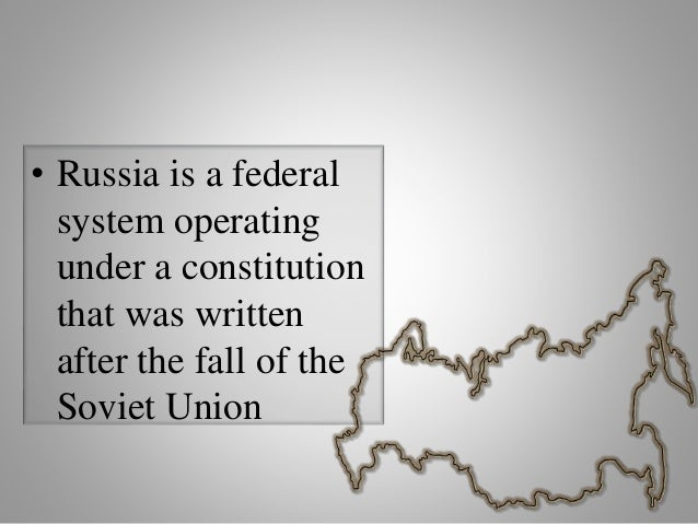 • Russia is a federal system operating under a constitution that was written after the fall of the Soviet Union