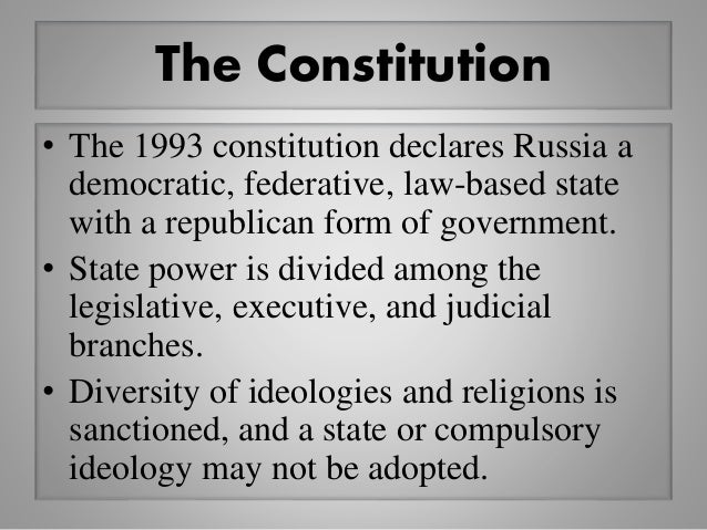The Constitution • The 1993 constitution declares Russia a democratic, federative, law-based state with a republican form ...