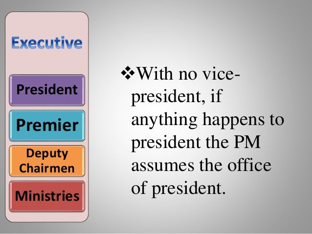 President Premier Deputy Chairmen Ministries With no vice- president, if anything happens to president the PM assumes the...