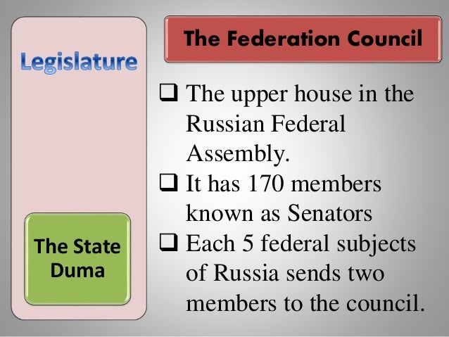The Federation Council The State Duma  The upper house in the Russian Federal Assembly.  It has 170 members known as Sen...