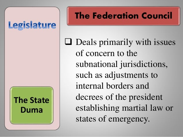 The Federation Council The State Duma  Deals primarily with issues of concern to the subnational jurisdictions, such as a...