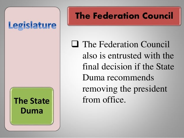 The State Duma  The Federation Council also is entrusted with the final decision if the State Duma recommends removing th...