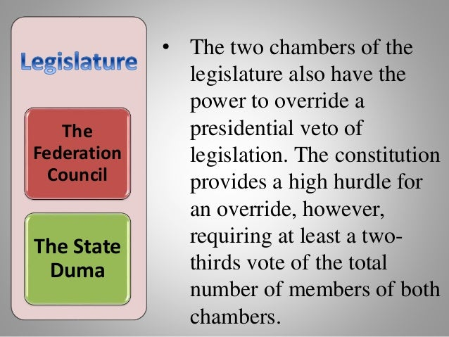 The Federation Council The State Duma • The two chambers of the legislature also have the power to override a presidential...