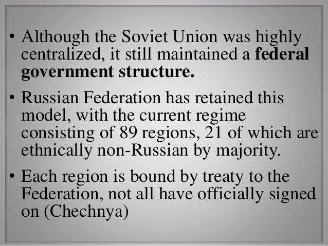 • Although the Soviet Union was highly centralized, it still maintained a federal government structure. • Russian Federati...