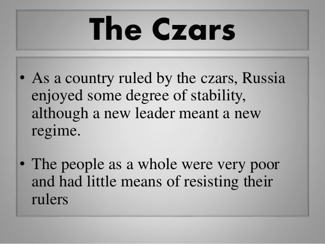 The Czars • As a country ruled by the czars, Russia enjoyed some degree of stability, although a new leader meant a new re...