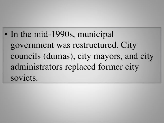 • In the mid-1990s, municipal government was restructured. City councils (dumas), city mayors, and city administrators rep...