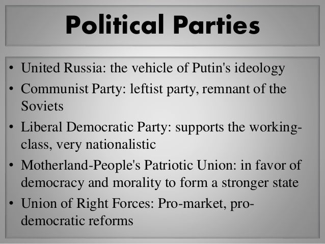 Political Parties • United Russia: the vehicle of Putin's ideology • Communist Party: leftist party, remnant of the Soviet...