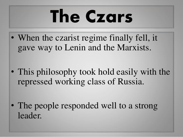 The Czars • When the czarist regime finally fell, it gave way to Lenin and the Marxists. • This philosophy took hold easil...