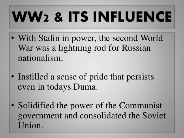 WW2 & ITS INFLUENCE • With Stalin in power, the second World War was a lightning rod for Russian nationalism. • Instilled ...
