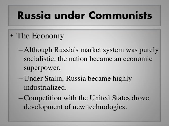 Russia under Communists • The Economy –Although Russia's market system was purely socialistic, the nation became an econom...