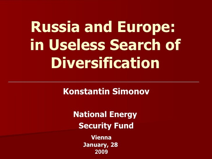 Russia and Europe:  in Useless Search of Diversification Konstantin Simonov National Energy  Security Fund Vienna January,...