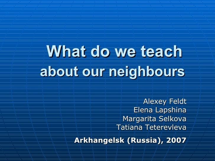What do we teach  about our neighbours   Alexey Feldt Elena Lapshina Margarita Selkova Tatiana Teterevleva Arkhangelsk (Ru...