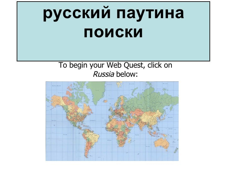 русский паутина поиски To begin your Web Quest, click on  Russia  below: