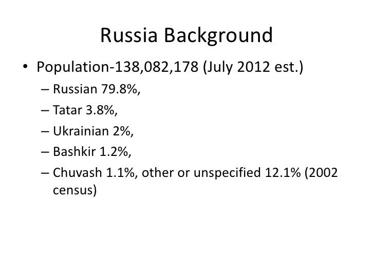Russia Background• Population-138,082,178 (July 2012 est.)  – Russian 79.8%,  – Tatar 3.8%,  – Ukrainian 2%,  – Bashkir 1....