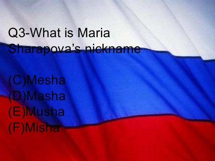 <ul><li>Q3-What is Maria Sharapova's nickname </li></ul><ul><li>Mesha </li></ul><ul><li>Masha </li></ul><ul><li>Musha </li...
