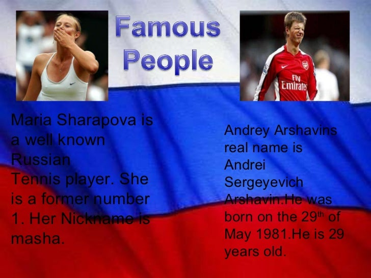 Maria Sharapova is a well known Russian  Tennis player. She is a former number 1. Her Nickname is masha.  Andrey Arshavins...