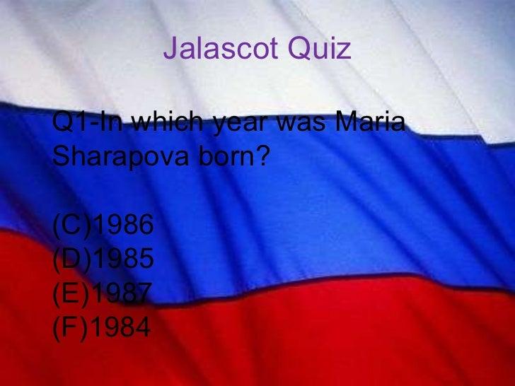 Jalascot Quiz <ul><li>Q1-In which year was Maria Sharapova born? </li></ul><ul><li>1986 </li></ul><ul><li>1985 </li></ul><...