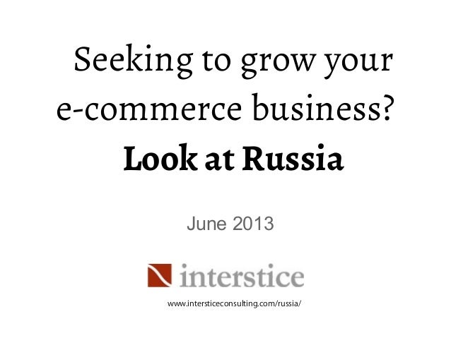 Seeking to grow youre-commerce business?Look at RussiaJune 2013www.intersticeconsulting.com/russia/