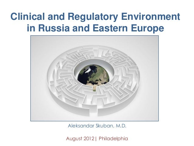 Clinical and Regulatory Environment in Russia and Eastern Europe Aleksandar Skuban, M.D. August 2012| Philadelphia