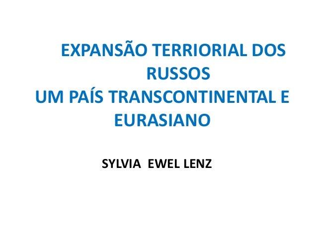 EXPANSÃO TERRIORIAL DOSRUSSOSUM PAÍS TRANSCONTINENTAL EEURASIANOSYLVIA EWEL LENZ