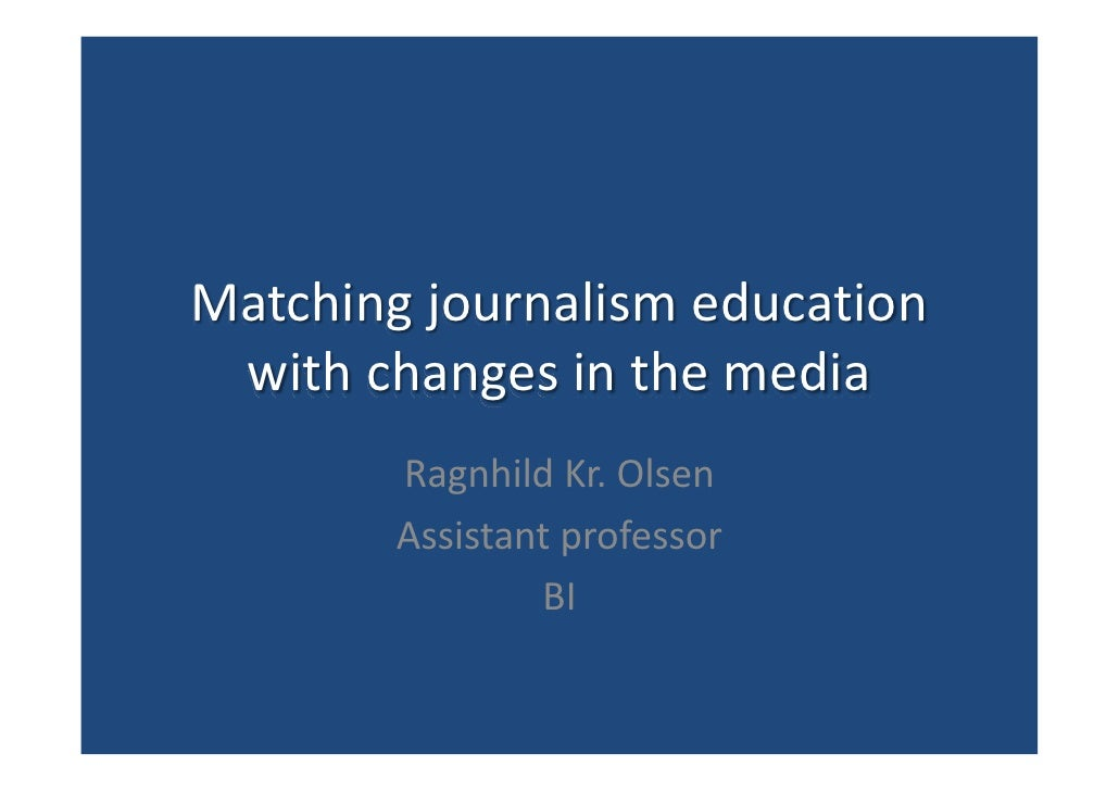 Matching journalism education  with changes in the media         Ragnhild Kr. Olsen         Assistant professor           ...