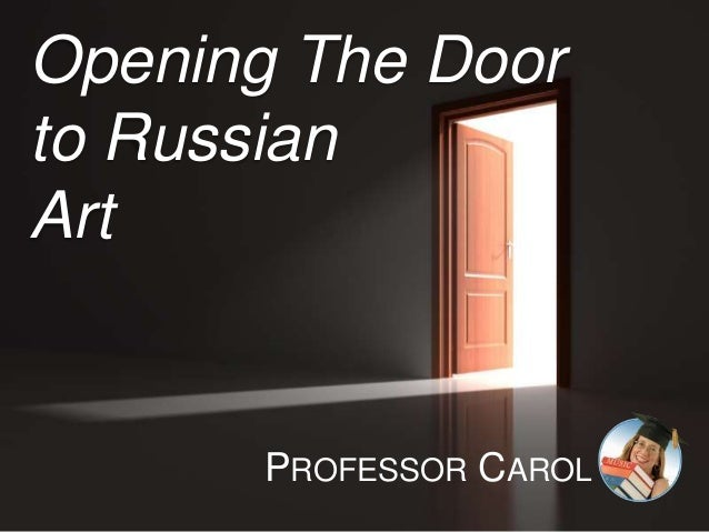 Opening The Door to Russian Art PROFESSOR CAROL
